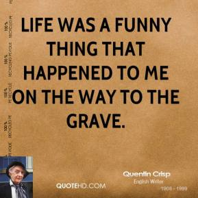 Life was a funny thing that happened to me on the way to the grave.