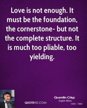 Quentin Crisp - Love is not enough. It must be the foundation, the cornerstone- but not the complete structure. It is much too pliable, too yielding.