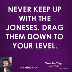 Never keep up with the Joneses. Drag them down to your level.