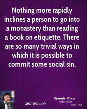 Nothing more rapidly inclines a person to go into a monastery than reading a book on etiquette. There are so many trivial ways in which it is possible to commit some social sin.