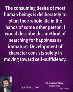 Quentin Crisp - The consuming desire of most human beings is deliberately to plant their whole life in the hands of some other person. I would describe this method of searching for happiness as immature. Development of character consists solely in moving toward self-sufficiency.