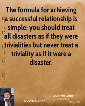 Quentin Crisp - The formula for achieving a successful relationship is simple: you should treat all disasters as if they were trivialities but never treat a triviality as if it were a disaster.
