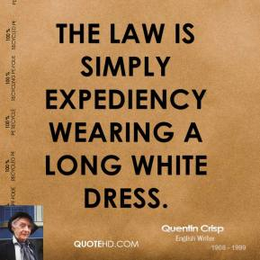 The law is simply expediency wearing a long white dress.