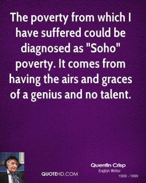 "Quentin Crisp - The poverty from which I have suffered could be diagnosed as ""Soho"" poverty. It comes from having the airs and graces of a genius and no talent."
