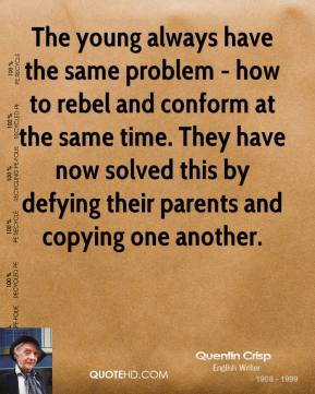 Quentin Crisp - The young always have the same problem - how to rebel and conform at the same time. They have now solved this by defying their parents and copying one another.