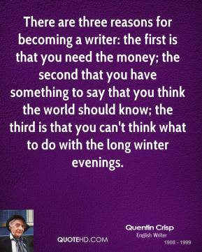 There are three reasons for becoming a writer: the first is that you need the money; the second that you have something to say that you think the world should know; the third is that you can't think what to do with the long winter evenings.
