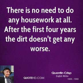 Quentin Crisp - There is no need to do any housework at all. After the first four years the dirt doesn't get any worse.