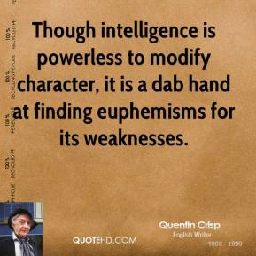 Quentin Crisp - Though intelligence is powerless to modify character, it is a dab hand at finding euphemisms for its weaknesses.