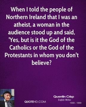 Quentin Crisp - When I told the people of Northern Ireland that I was an atheist, a woman in the audience stood up and said, 'Yes, but is it the God of the Catholics or the God of the Protestants in whom you don't believe?