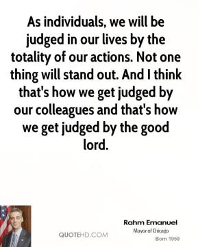 As individuals, we will be judged in our lives by the totality of our actions. Not one thing will stand out. And I think that's how we get judged by our colleagues and that's how we get judged by the good lord.
