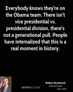 Everybody knows they're on the Obama team: There isn't vice presidential vs. presidential division, there's not a generational pull. People have internalized that this is a real moment in history.