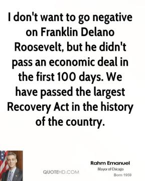 Rahm Emanuel - I don't want to go negative on Franklin Delano Roosevelt, but he didn't pass an economic deal in the first 100 days. We have passed the largest Recovery Act in the history of the country.