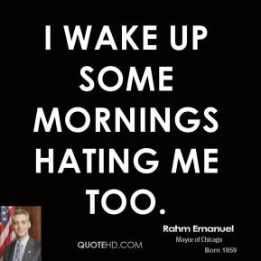 Rahm Emanuel - I wake up some mornings hating me too.
