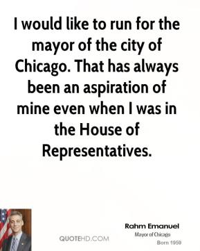 Rahm Emanuel - I would like to run for the mayor of the city of Chicago. That has always been an aspiration of mine even when I was in the House of Representatives.
