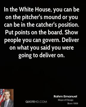 Rahm Emanuel - In the White House, you can be on the pitcher's mound or you can be in the catcher's position. Put points on the board. Show people you can govern. Deliver on what you said you were going to deliver on.