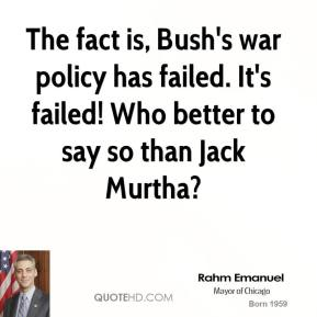 The fact is, Bush's war policy has failed. It's failed! Who better to say so than Jack Murtha?