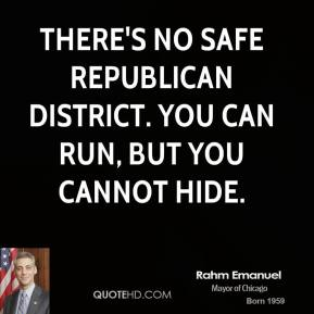 Rahm Emanuel - There's no safe Republican district. You can run, but you cannot hide.