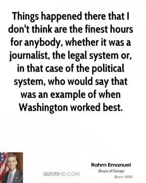 Things happened there that I don't think are the finest hours for anybody, whether it was a journalist, the legal system or, in that case of the political system, who would say that was an example of when Washington worked best.