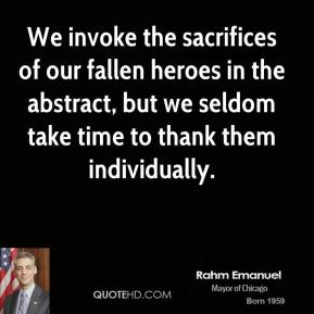 Rahm Emanuel - We invoke the sacrifices of our fallen heroes in the abstract, but we seldom take time to thank them individually.