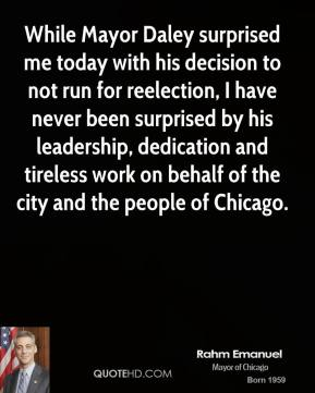 Rahm Emanuel - While Mayor Daley surprised me today with his decision to not run for reelection, I have never been surprised by his leadership, dedication and tireless work on behalf of the city and the people of Chicago.