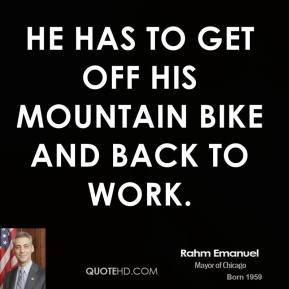 He has to get off his mountain bike and back to work.