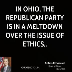 Rahm Emanuel  - In Ohio, the Republican Party is in a meltdown over the issue of ethics.