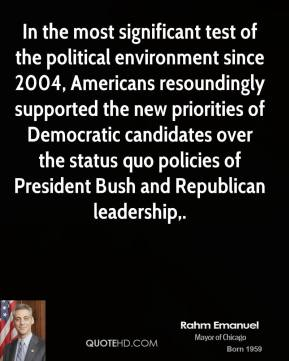 Rahm Emanuel  - In the most significant test of the political environment since 2004, Americans resoundingly supported the new priorities of Democratic candidates over the status quo policies of President Bush and Republican leadership.