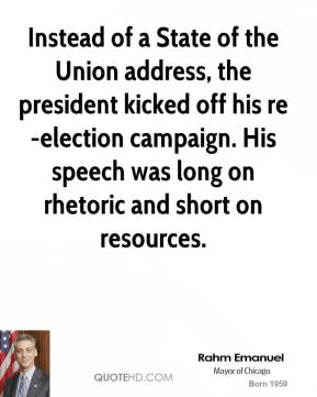 Rahm Emanuel  - Instead of a State of the Union address, the president kicked off his re-election campaign. His speech was long on rhetoric and short on resources.