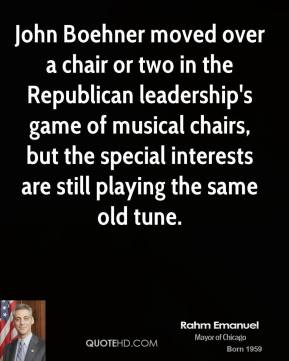 Rahm Emanuel  - John Boehner moved over a chair or two in the Republican leadership's game of musical chairs, but the special interests are still playing the same old tune.