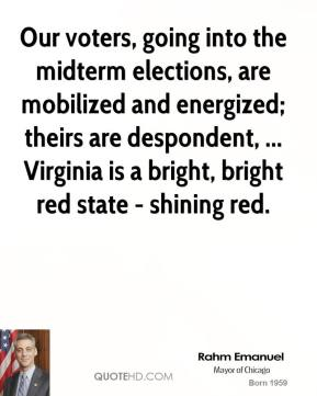 Rahm Emanuel  - Our voters, going into the midterm elections, are mobilized and energized; theirs are despondent, ... Virginia is a bright, bright red state - shining red.
