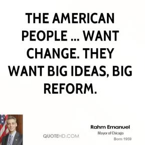 Rahm Emanuel  - The American people ... want change. They want big ideas, big reform.