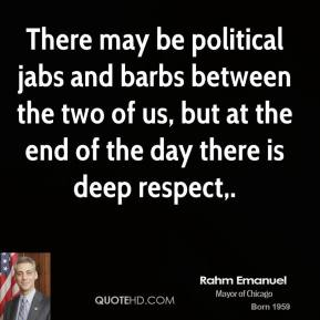 There may be political jabs and barbs between the two of us, but at the end of the day there is deep respect.