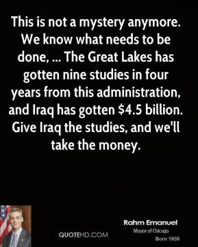 Rahm Emanuel  - This is not a mystery anymore. We know what needs to be done, ... The Great Lakes has gotten nine studies in four years from this administration, and Iraq has gotten $4.5 billion. Give Iraq the studies, and we'll take the money.