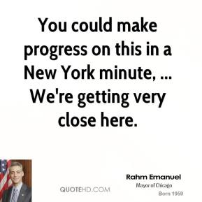 You could make progress on this in a New York minute, ... We're getting very close here.