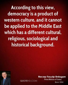 Recep Tayyip Erdogan - According to this view, democracy is a product of western culture, and it cannot be applied to the Middle East which has a different cultural, religious, sociological and historical background.