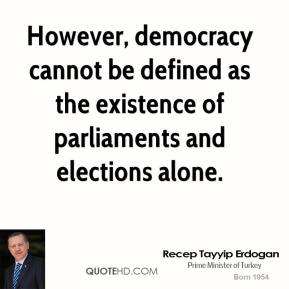 Recep Tayyip Erdogan - However, democracy cannot be defined as the existence of parliaments and elections alone.