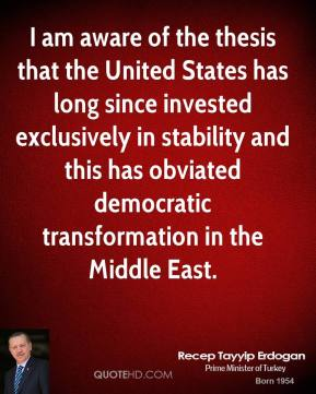 I am aware of the thesis that the United States has long since invested exclusively in stability and this has obviated democratic transformation in the Middle East.