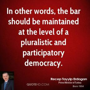 Recep Tayyip Erdogan - In other words, the bar should be maintained at the level of a pluralistic and participatory democracy.