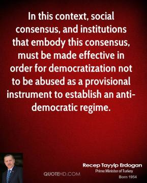 Recep Tayyip Erdogan - In this context, social consensus, and institutions that embody this consensus, must be made effective in order for democratization not to be abused as a provisional instrument to establish an anti-democratic regime.