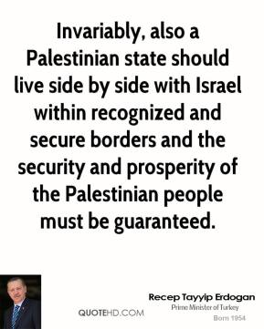 Recep Tayyip Erdogan - Invariably, also a Palestinian state should live side by side with Israel within recognized and secure borders and the security and prosperity of the Palestinian people must be guaranteed.