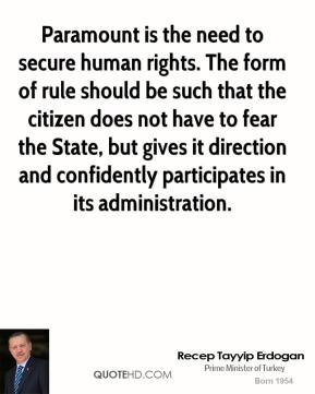 Recep Tayyip Erdogan - Paramount is the need to secure human rights. The form of rule should be such that the citizen does not have to fear the State, but gives it direction and confidently participates in its administration.