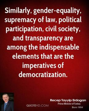 Recep Tayyip Erdogan - Similarly, gender-equality, supremacy of law, political participation, civil society, and transparency are among the indispensable elements that are the imperatives of democratization.