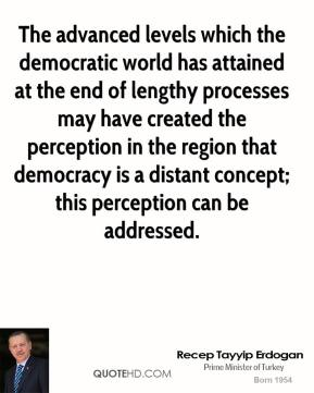 Recep Tayyip Erdogan - The advanced levels which the democratic world has attained at the end of lengthy processes may have created the perception in the region that democracy is a distant concept; this perception can be addressed.