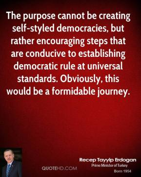 Recep Tayyip Erdogan - The purpose cannot be creating self-styled democracies, but rather encouraging steps that are conducive to establishing democratic rule at universal standards. Obviously, this would be a formidable journey.