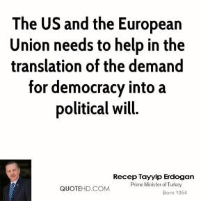 Recep Tayyip Erdogan - The US and the European Union needs to help in the translation of the demand for democracy into a political will.