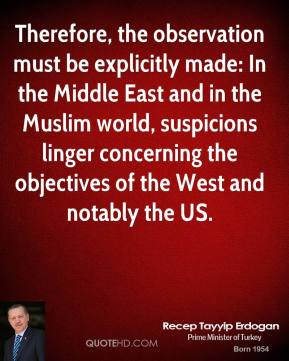 Recep Tayyip Erdogan - Therefore, the observation must be explicitly made: In the Middle East and in the Muslim world, suspicions linger concerning the objectives of the West and notably the US.