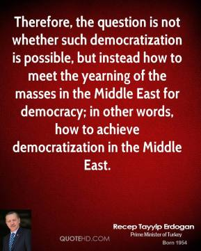 Recep Tayyip Erdogan - Therefore, the question is not whether such democratization is possible, but instead how to meet the yearning of the masses in the Middle East for democracy; in other words, how to achieve democratization in the Middle East.