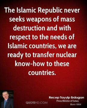 Recep Tayyip Erdogan  - The Islamic Republic never seeks weapons of mass destruction and with respect to the needs of Islamic countries, we are ready to transfer nuclear know-how to these countries.