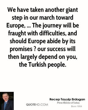Recep Tayyip Erdogan  - We have taken another giant step in our march toward Europe, ... The journey will be fraught with difficulties, and should Europe abide by its promises ? our success will then largely depend on you, the Turkish people.