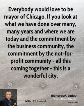 Richard M. Daley - Everybody would love to be mayor of Chicago. If you look at what we have done over many, many years and where we are today and the commitment by the business community, the commitment by the not-for-profit community - all this coming together - this is a wonderful city.